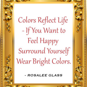 Reinventing Rosalee - Colors Reflect Life - If You Want to Feel Happy Surround Yourself Wear Bright Colors